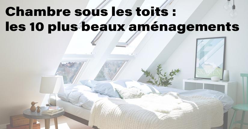 Chambre sous les toits: Les 10 plus beaux aménagements !